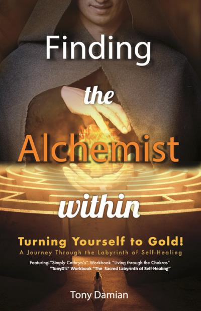 Finding the Alchemist Within: Turning Yourself To Gold! - A Journey Through The Labyrinth of Self-Healing - book author Tony