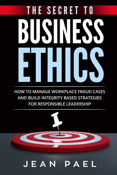 The Secret to Business Ethics: How to Manage Workplace Fraud Cases and Build Integrity-Based Strategies For Responsible Leadership